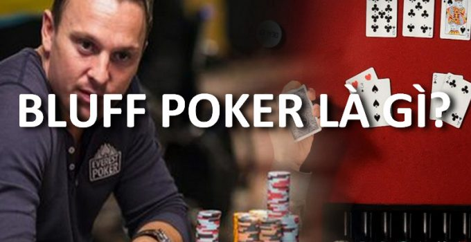 Bluff là gì? Lợi thế và chiến thuật bluff hay trong poker